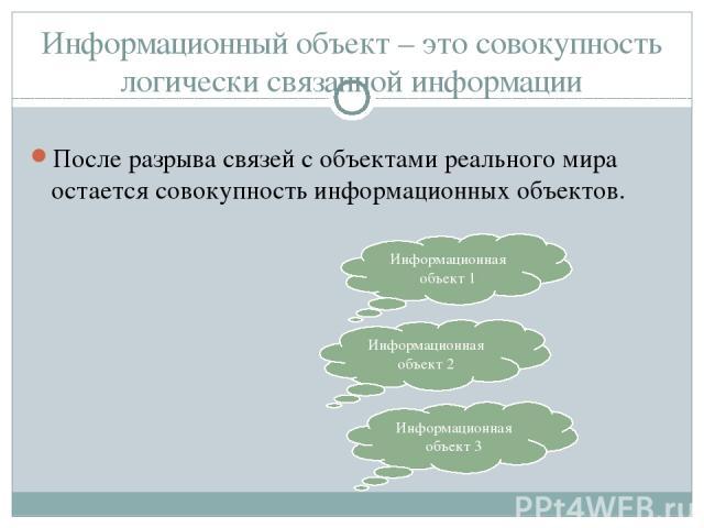 Информационный объект – это совокупность логически связанной информации После разрыва связей с объектами реального мира остается совокупность информационных объектов. Информационная объект 1 Информационная объект 2 Информационная объект 3