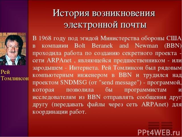 История возникновения электронной почты В 1968 году под эгидой Министерства обороны США в компании Bolt Beranek and Newman (BBN) проходила работа по созданию секретного проекта - сети ARPAnet , являющейся предшественником - или зародышем - Интернета…