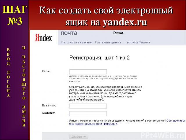 Как создать свой электронный ящик на yandex.ru ШАГ №3 В В О Д Л О Г И Н А И Н А С Т О Я Щ Е Г О И М Е Н И