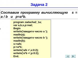 Задача 2 Составим программу вычисляющую s = а / b и p=a*b. program zadacha2_1a;
