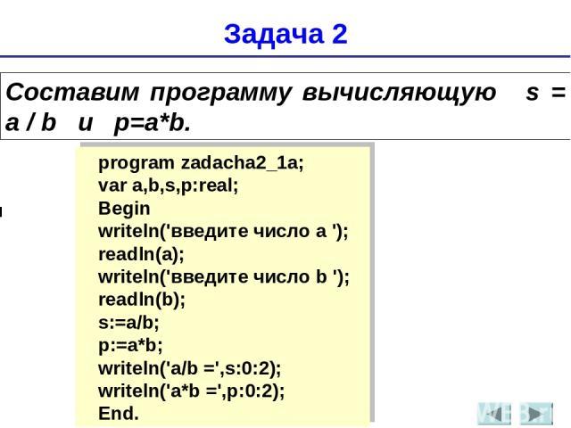 Задача 2 Составим программу вычисляющую s = а / b и p=a*b. program zadacha2_1a; var a,b,s,p:real; Begin writeln('введите число a '); readln(a); writeln('введите число b '); readln(b); s:=a/b; p:=a*b; writeln('а/b =',s:0:2); writeln('а*b =',p:0:2); End.