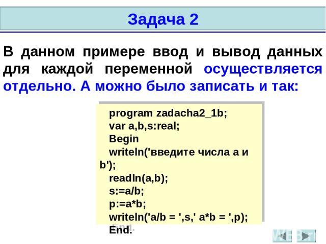 В данном примере ввод и вывод данных для каждой переменной осуществляется отдельно. А можно было записать и так: program zadacha2_1b; var a,b,s:real; Begin writeln('введите числа a и b'); readln(a,b); s:=a/b; p:=a*b; writeln('а/b = ',s,' а*b = ',p);…