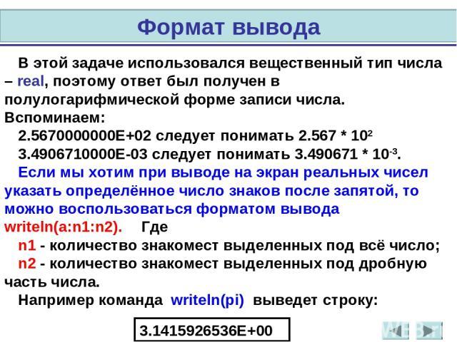 В этой задаче использовался вещественный тип числа – real, поэтому ответ был получен в полулогарифмической форме записи числа. Вспоминаем: 2.5670000000Е+02 следует понимать 2.567 * 102 3.4906710000Е-03 следует понимать 3.490671 * 10-3. Если мы хотим…