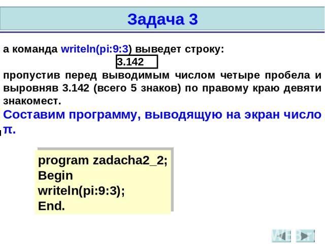 а команда writeln(pi:9:3) выведет строку: 3.142 пропустив перед выводимым числом четыре пробела и выровняв 3.142 (всего 5 знаков) по правому краю девяти знакомест. Составим программу, выводящую на экран число π. program zadacha2_2; Begin writeln(pi:…