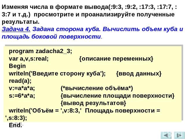 Изменяя числа в формате вывода(:9:3, :9:2, :17:3, :17:7, :3:7 и т.д.) просмотрите и проанализируйте полученные результаты. Задача 4. Задана сторона куба. Вычислить объем куба и площадь боковой поверхности. program zadacha2_3; var a,v,s:real; {описан…
