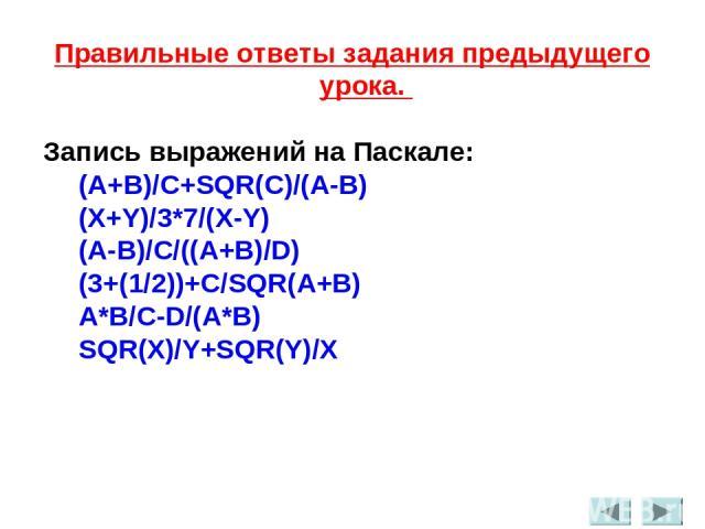 Правильные ответы задания предыдущего урока. Запись выражений на Паскале: (A+B)/C+SQR(C)/(A-B) (X+Y)/3*7/(X-Y) (A-B)/C/((A+B)/D) (3+(1/2))+C/SQR(A+B) A*B/C-D/(A*B) SQR(X)/Y+SQR(Y)/X