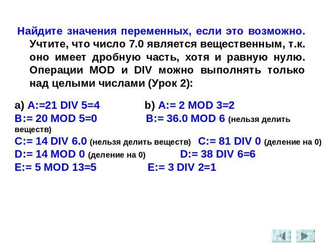 Найдите значения переменных, если это возможно. Учтите, что число 7.0 является вещественным, т.к. оно имеет дробную часть, хотя и равную нулю. Операции MOD и DIV можно выполнять только над целыми числами (Урок 2): a) A:=21 DIV 5=4 b) A:= 2 MOD 3=2 B…