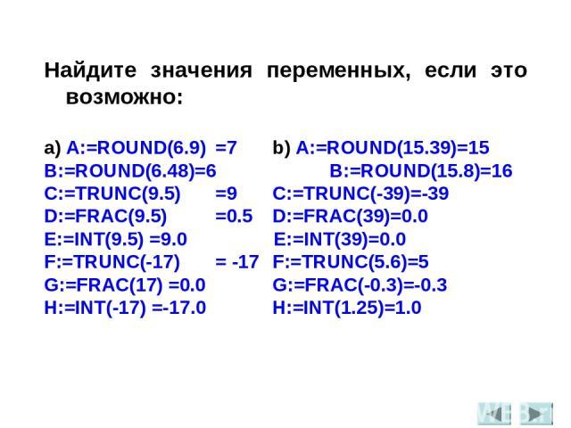 Найдите значения переменных, если это возможно: a) A:=ROUND(6.9) =7 b) A:=ROUND(15.39)=15 B:=ROUND(6.48)=6 B:=ROUND(15.8)=16 C:=TRUNC(9.5) =9 C:=TRUNC(-39)=-39 D:=FRAC(9.5) =0.5 D:=FRAC(39)=0.0 E:=INT(9.5) =9.0 E:=INT(39)=0.0 F:=TRUNC(-17) = -17 F:=…