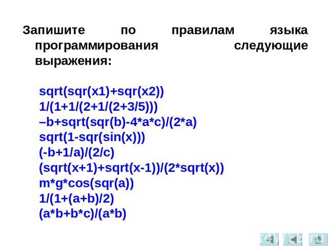 Запишите по правилам языка программирования следующие выражения: sqrt(sqr(x1)+sqr(x2)) 1/(1+1/(2+1/(2+3/5))) –b+sqrt(sqr(b)-4*a*c)/(2*a) sqrt(1-sqr(sin(x))) (-b+1/a)/(2/c) (sqrt(x+1)+sqrt(x-1))/(2*sqrt(x)) m*g*cos(sqr(a)) 1/(1+(a+b)/2) (a*b+b*c)/(a*b)