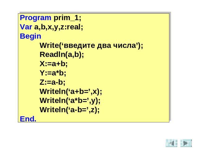 Program prim_1; Var a,b,x,y,z:real; Begin Write('введите два числа'); Readln(a,b); X:=a+b; Y:=a*b; Z:=a-b; Writeln('a+b=',x); Writeln('a*b=',y); Writeln('a-b=',z); End.