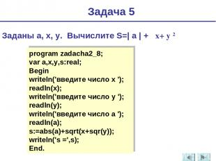 Задача 5 Заданы a, x, y. Вычислите S=| a | + x+ y 2 program zadacha2_8; var a,x,