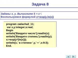 Заданы x, y. Вычислите S = x y. Воспользуемся формулой xy=exр(y*ln(x)) Задача 8