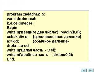 program zadacha2_5; var a,drobn:real; k,d,cel:integer; Begin writeln('введите дв