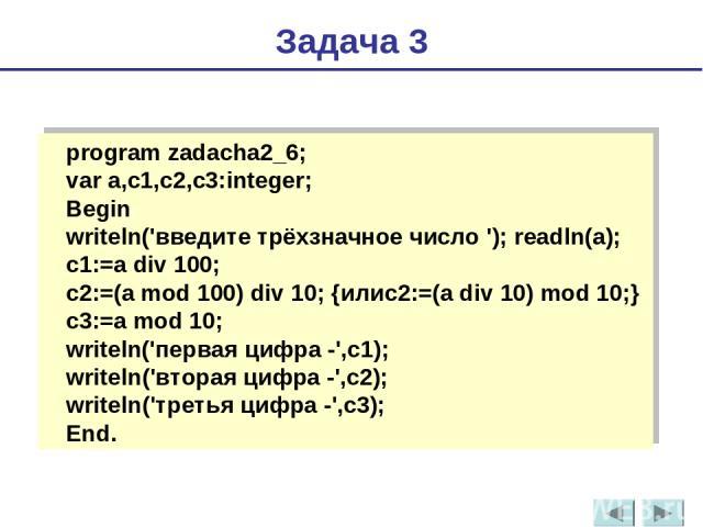 program zadacha2_6; var a,с1,с2,с3:integer; Begin writeln('введите трёхзначное число'); readln(a); c1:=a div 100; c2:=(a mod 100) div 10; {илиc2:=(a div 10) mod 10;} c3:=a mod 10; writeln('первая цифра -',c1); writeln('вторая цифра -',c2); writeln(…