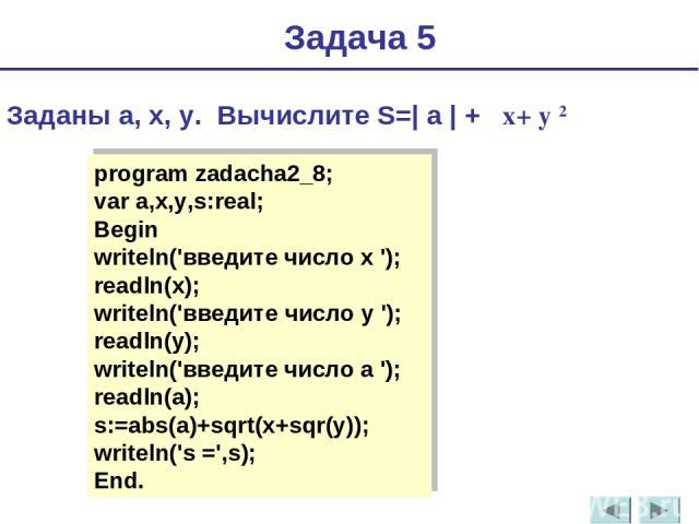 Задача 5 Заданы a, x, y. Вычислите S=| a | + x+ y 2 program zadacha2_8; var a,x,y,s:real; Begin writeln('введите число x '); readln(x); writeln('введите число y '); readln(y); writeln('введите число a '); readln(a); s:=abs(a)+sqrt(x+sqr(y)); writeln…