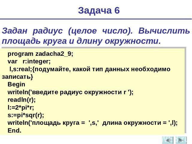 Задача 6 Задан радиус (целое число). Вычислить площадь круга и длину окружности. program zadacha2_9; var r:integer; l,s:real;{подумайте, какой тип данных необходимо записать} Begin writeln('введите радиус окружности r '); readln(r); l:=2*pi*r; s:=pi…