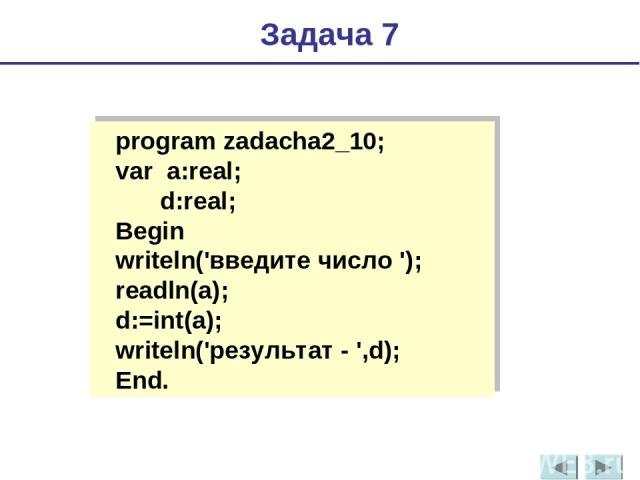 program zadacha2_10; var a:real; d:real; Begin writeln('введите число'); readln(a); d:=int(a); writeln('результат - ',d); End. Задача 7