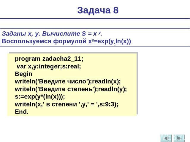 Заданы x, y. Вычислите S = x y. Воспользуемся формулой xy=exр(y*ln(x)) Задача 8 program zadacha2_11; var x,y:integer;s:real; Begin writeln('Введите число');readln(x); writeln('Введите степень');readln(y); s:=exp(y*(ln(x))); writeln(x,' в степени ',y…