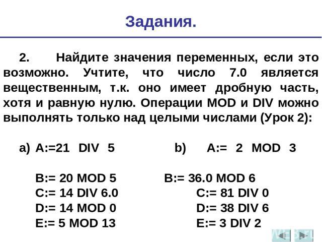 2. Найдите значения переменных, если это возможно. Учтите, что число 7.0 является вещественным, т.к. оно имеет дробную часть, хотя и равную нулю. Операции MOD и DIV можно выполнять только над целыми числами (Урок 2): a) A:=21 DIV 5 b) A:= 2 MOD 3 B:…
