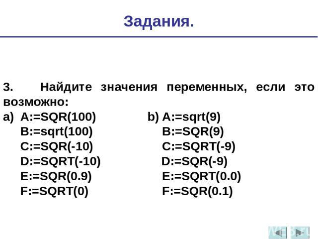 3. Найдите значения переменных, если это возможно: a) A:=SQR(100) b) A:=sqrt(9) B:=sqrt(100) B:=SQR(9) C:=SQR(-10) C:=SQRT(-9) D:=SQRT(-10) D:=SQR(-9) E:=SQR(0.9) E:=SQRT(0.0) F:=SQRT(0) F:=SQR(0.1) Задания.