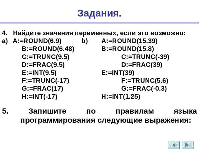 5. Запишите по правилам языка программирования следующие выражения: 4. Найдите значения переменных, если это возможно: a) A:=ROUND(6.9) b) A:=ROUND(15.39) B:=ROUND(6.48) B:=ROUND(15.8) C:=TRUNC(9.5) C:=TRUNC(-39) D:=FRAC(9.5) D:=FRAC(39) E:=INT(9.5)…
