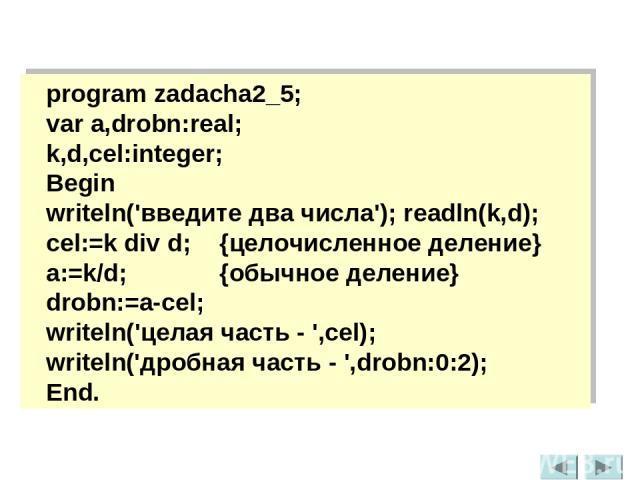program zadacha2_5; var a,drobn:real; k,d,cel:integer; Begin writeln('введите два числа'); readln(k,d); cel:=k div d; {целочисленное деление} a:=k/d; {обычное деление} drobn:=a-cel; writeln('целая часть - ',cel); writeln('дробная часть - ',drobn:0:2…