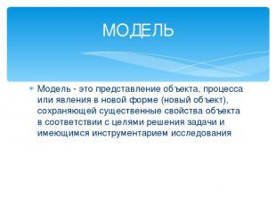 Модель - это представление объекта, процесса или явления в новой форме (новый об