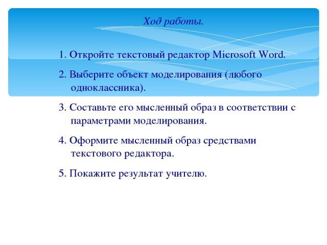 Ход работы. 1. Откройте текстовый редактор Microsoft Word. 2. Выберите объект моделирования (любого одноклассника). 3. Составьте его мысленный образ в соответствии с параметрами моделирования. 4. Оформите мысленный образ средствами текстового редакт…