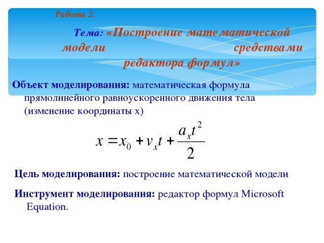 Работа 2. Тема: «Построение математической модели средствами редактора формул» Объект моделирования: математическая формула прямолинейного равноускоренного движения тела (изменение координаты x) Цель моделирования: построение математической модели И…