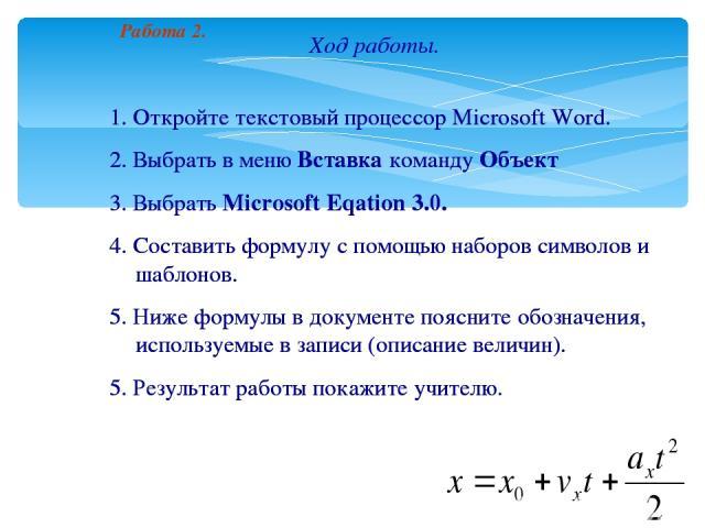 Ход работы. 1. Откройте текстовый процессор Microsoft Word. 2. Выбрать в меню Вставка команду Объект 3. Выбрать Microsoft Eqation 3.0. 4. Составить формулу с помощью наборов символов и шаблонов. 5. Ниже формулы в документе поясните обозначения, испо…