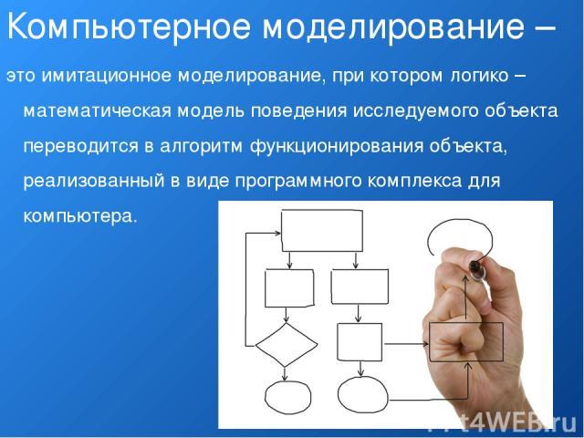 Компьютерное моделирование – это имитационное моделирование, при котором логико – математическая модель поведения исследуемого объекта переводится в алгоритм функционирования объекта, реализованный в виде программного комплекса для компьютера.