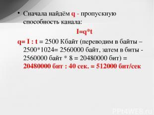 Сначала найдём q - пропускную способность канала: I=q*t q= I : t = 2500 Кбайт (п