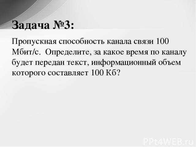 Пропускная способность канала связи 100 Мбит/с. Определите, за какое время по каналу будет передан текст, информационный объем которого составляет 100 Кб? Задача №3: