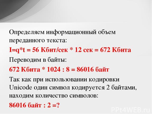 Определяем информационный объем переданного текста: I=q*t = 56 Кбит/сек * 12 сек = 672 Кбита Переводим в байты: 672 Кбита * 1024 : 8 = 86016 байт Так как при использовании кодировки Unicode один символ кодируется 2 байтами, находим количество символ…