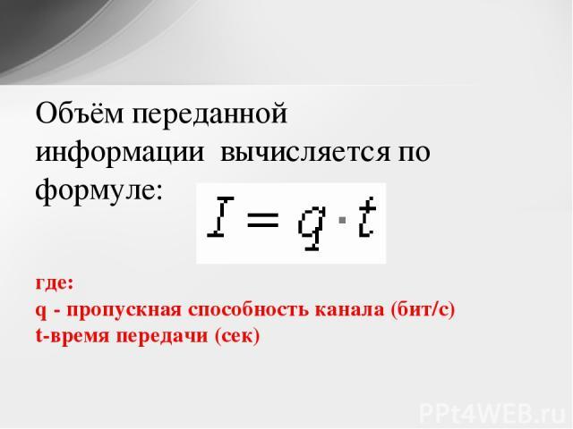 Объём переданной информациивычисляется по формуле: где: q - пропускная способность канала (бит/с) t-время передачи (сек)