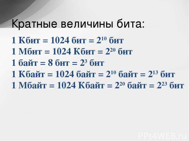 1 Кбит = 1024 бит = 210бит 1 Мбит = 1024 Кбит = 220бит 1 байт = 8 бит = 23бит 1 Кбайт = 1024 байт = 210байт = 213бит 1 Мбайт = 1024 Кбайт = 220байт = 223бит Кратные величины бита:
