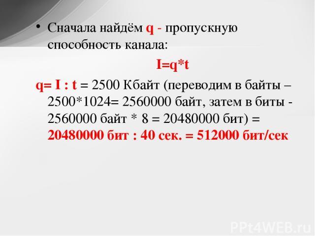 Сначала найдём q - пропускную способность канала: I=q*t q= I : t = 2500 Кбайт (переводим в байты – 2500*1024= 2560000 байт, затем в биты - 2560000 байт * 8 = 20480000 бит) = 20480000 бит : 40 сек. = 512000 бит/сек