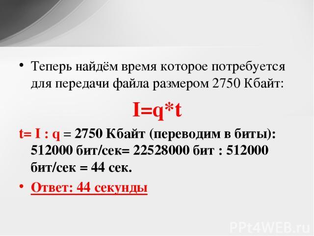 Теперь найдём время которое потребуется для передачи файла размером 2750 Кбайт: I=q*t t= I : q = 2750 Кбайт (переводим в биты): 512000 бит/сек= 22528000 бит : 512000 бит/сек = 44 сек. Ответ: 44 секунды