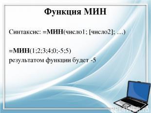 Функция МИН Синтаксис: =МИН(число1; [число2]; …) =МИН(1;2;3;4;0;-5;5) результато