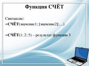 Функция СЧЁТ Синтаксис: =СЧЁТ(значение1; [значение2];…) =СЧЁТ(1; 2; 5) – результ