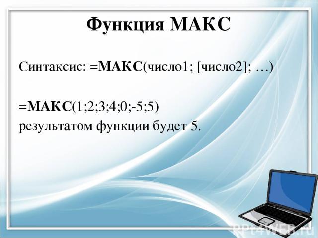 Функция МАКС Синтаксис: =МАКС(число1; [число2]; …) =МАКС(1;2;3;4;0;-5;5) результатом функции будет 5.
