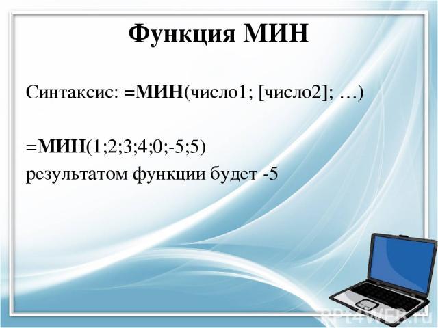 Функция МИН Синтаксис: =МИН(число1; [число2]; …) =МИН(1;2;3;4;0;-5;5) результатом функции будет -5