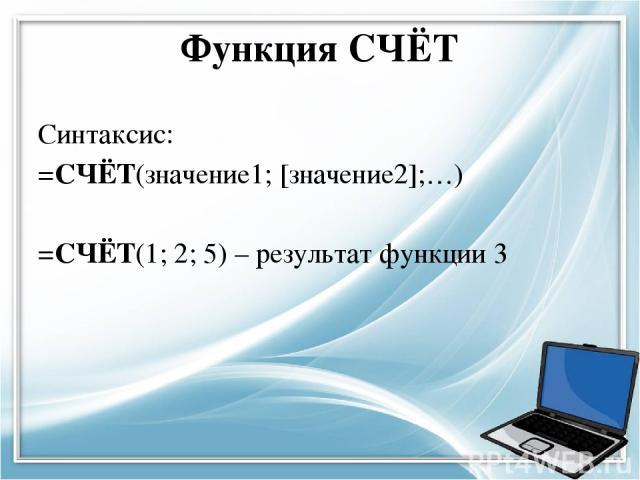 Функция СЧЁТ Синтаксис: =СЧЁТ(значение1; [значение2];…) =СЧЁТ(1; 2; 5) – результат функции 3