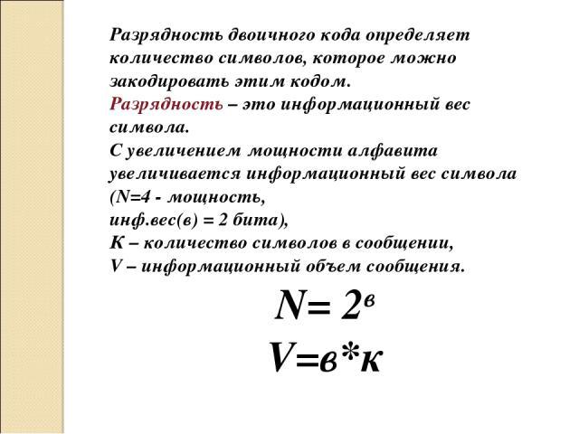 Разрядность двоичного кода определяет количество символов, которое можно закодировать этим кодом. Разрядность – это информационный вес символа. С увеличением мощности алфавита увеличивается информационный вес символа (N=4 - мощность, инф.вес(в) = 2 …