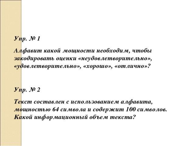 Упр. № 1 Алфавит какой мощности необходим, чтобы закодировать оценки «неудовлетворительно», «удовлетворительно», «хорошо», «отлично»? Упр. № 2 Текст составлен с использованием алфавита, мощностью 64 символа и содержит 100 символов. Какой информацион…