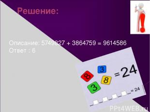 Решение: Описание: 5749827 + 3864759 = 9614586 Ответ : 6