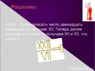 Решение: Ответ : Если написать число двенадцать римскими, то получим: XII. Тепер