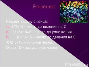 Решение: Решаем задачу с конца: 2*7=14 - число до деления на 7. (14+6) : 4=5 – ч