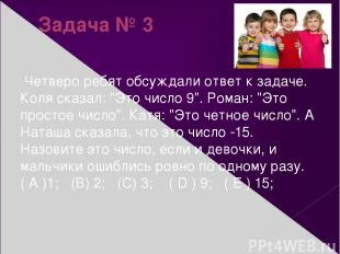 """Задача № 3 Четверо ребят обсуждали ответ к задаче. Коля сказал: """"Это число 9"""". Р"""