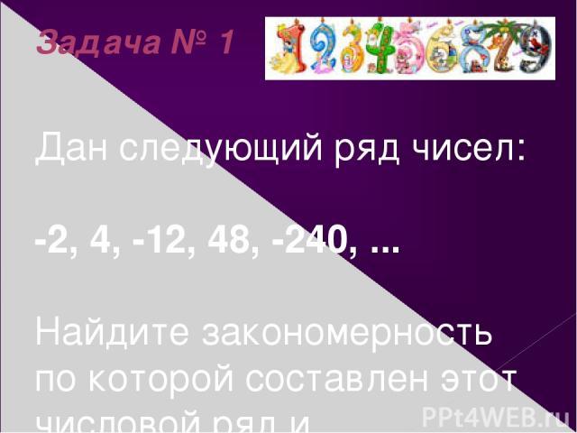 Задача № 1 Дан следующий ряд чисел: -2, 4, -12, 48, -240, ... Найдите закономерность по которой составлен этот числовой ряд и продолжите его.